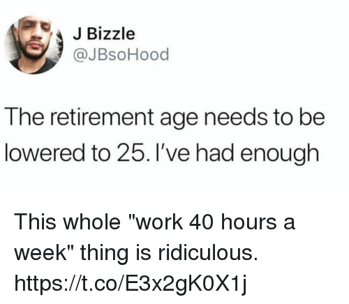 """Funny, Work, and Thing: JBizzle  @JBsoHood  The retirement age needs to be  lowered to 25. I've had enough This whole """"work 40 hours a week"""" thing is ridiculous. https://t.co/E3x2gK0X1j"""