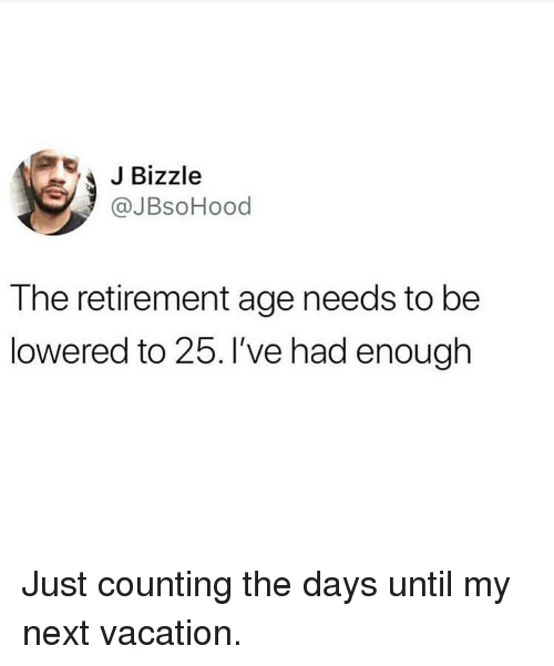Memes, Vacation, and 🤖: JBizzle  @JBsoHood  The retirement age needs to be  lowered to 25. I've had enough Just counting the days until my next vacation.