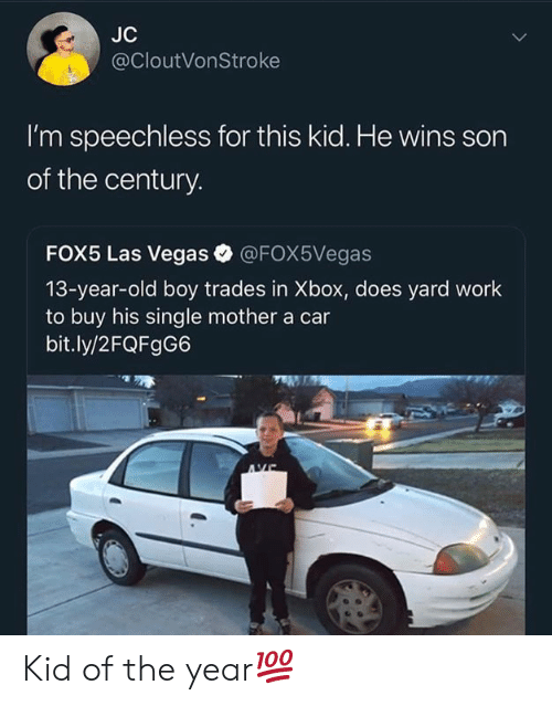Las Vegas, Xbox, and Work: JC  @CloutVonStroke  I'm speechless for this kid. He wins son  of the century.  FOX5 Las Vegas @FOX5Vegas  13-year-old boy trades in Xbox, does yard work  to buy his single mother a car  bit.ly/2FQFgG6 Kid of the year💯