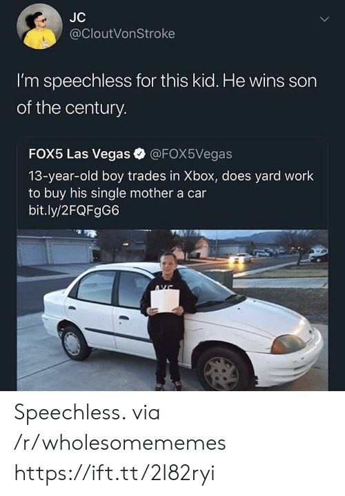 Las Vegas: JC  @CloutVonStroke  I'm speechless for this kid. He wins son  of the century.  FOX5 Las Vegas  @FOX5Vegas  13-year-old boy trades in Xbox, does yard work  to buy his single mother a car  bit.ly/2FQFgG6 Speechless. via /r/wholesomememes https://ift.tt/2I82ryi