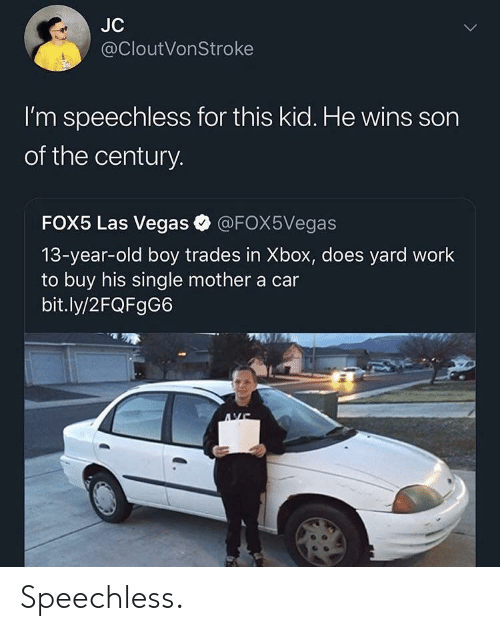 Las Vegas, Xbox, and Work: JC  @cloutVonStroke  l'm speechless for this kid. He wins sorn  of the century.  FOX5 Las Vegas @FOX5Vegas  13-year-old boy trades in Xbox, does yard work  to buy his single mother a car  bit.ly/2FQFgG6 Speechless.