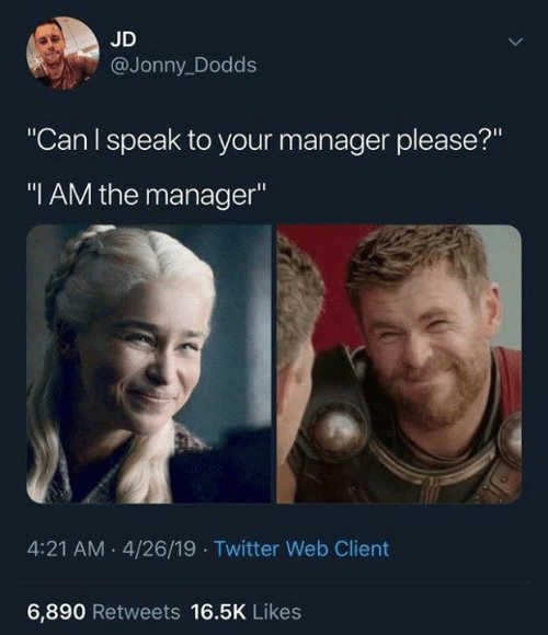 """Jonny: JD  @Jonny_Dodds  """"Can I speak to your manager please?""""  """"I AM the manager""""  4:21 AM 4/26/19 Twitter Web Client  6,890 Retweets 16.5K Likes"""