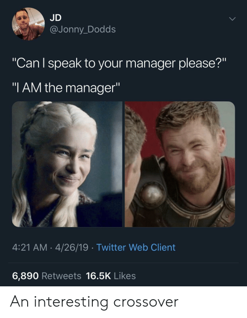 """Jonny: JD  @Jonny_Dodds  """"Can l speak to your manager please?""""  """"I AM the manager""""  4:21 AM-4/26/19 Twitter Web Client  6,890 Retweets 16.5K Likes An interesting crossover"""
