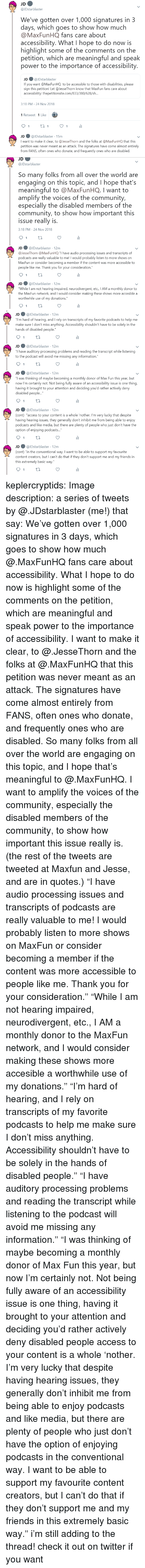 """Community, Friends, and Target: JDstarblaster  We've gotten over 1,000 signatures in 3  days, which goes to show how much  @MaxFunHQ fans care about  accessibility. What I hope to do now is  highlight some of the comments on the  petition, which are meaningful and speak  power to the importance of accessibility  JD ● @lDstarblaster  If you want @MaxFunHQ to be accessible to those with disabilities, please  sign this petition! Let @JesseThorn know that MaxFun fans care about  accessibility: thepetitionsite.com/833/380/628/s...  3:18 PM-24 Nov 2018  1 Retweet 1 Like  JD @JDstarblaster 15m  I want to make it clear, to @JesseThorn and the folks at @MaxFunHQ that this  petition was never meant as an attack. The signatures have come almost entirely  from FANS, often ones who donate, and frequently ones who are disabled.   JD  @JDstarblaster  So many folks from all over the world are  engaging on this topic, and I hope that's  meaningful to @MaxFunHQ. I want to  amplify the voices of the community,  especially the disabled members of the  community, to show how important this  issue really is  3:18 PM-24 Nov 2018  JD ● @JDstarblaster· 12m  @lesseThorn @MaxFun HQ """"I have audio processing issues and transcripts of  о,  dcasts are really valuable to me! I would probably listen to more shows on  MaxFun or consider becoming a member if the content was more accessible to  people like me. Thank you for your consideration.""""  JD@JDstarblaster 12m  While I am not hearing impaired, neurodivergent, etc., IAM a monthly donor to  the MaxFun network, and I would consider making these shows more accesible a  worthwhile use of my donations.""""   JD@JDstarblaster 12m  ou""""I'm hard of hearing, and I rely on transcripts of my favorite podcasts to help me  make sure I don't miss anything. Accessibility shouldn't have to be solely in the  hands of disabled people  JD@JDstarblaster 12m  have auditory processing problems and reading the transcript while listening  to the podcast will avoid me missin"""