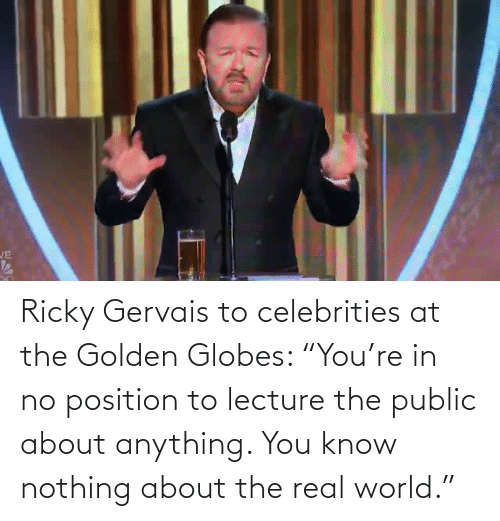 "Celebrities: JE Ricky Gervais to celebrities at the Golden Globes: ""You're in no position to lecture the public about anything. You know nothing about the real world."""
