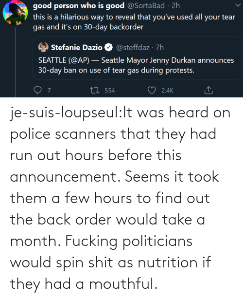 mouthful: je-suis-loupseul:It was heard on police scanners that they had run out hours before this announcement. Seems it took them a few hours to find out the back order would take a month. Fucking politicians would spin shit as nutrition if they had a mouthful.
