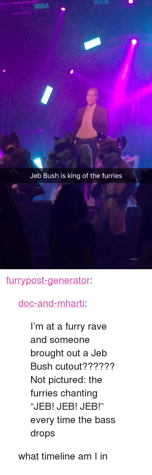 """Bass Drops: Jeb Bush is king of the furries <p><a href=""""http://furrypost-generator.tumblr.com/post/155953834076/doc-and-mharti-im-at-a-furry-rave-and-someone"""" class=""""tumblr_blog"""" target=""""_blank"""">furrypost-generator</a>:</p> <blockquote> <p><a href=""""http://doc-and-mharti.tumblr.com/post/155937198871/im-at-a-furry-rave-and-someone-brought-out-a-jeb"""" class=""""tumblr_blog"""" target=""""_blank"""">doc-and-mharti</a>:</p> <blockquote><p>I'm at a furry rave and someone brought out a Jeb Bush cutout?????? Not pictured: the furries chanting """"JEB! JEB! JEB!"""" every time the bass drops</p></blockquote> <p>what timeline am I in</p> </blockquote>"""