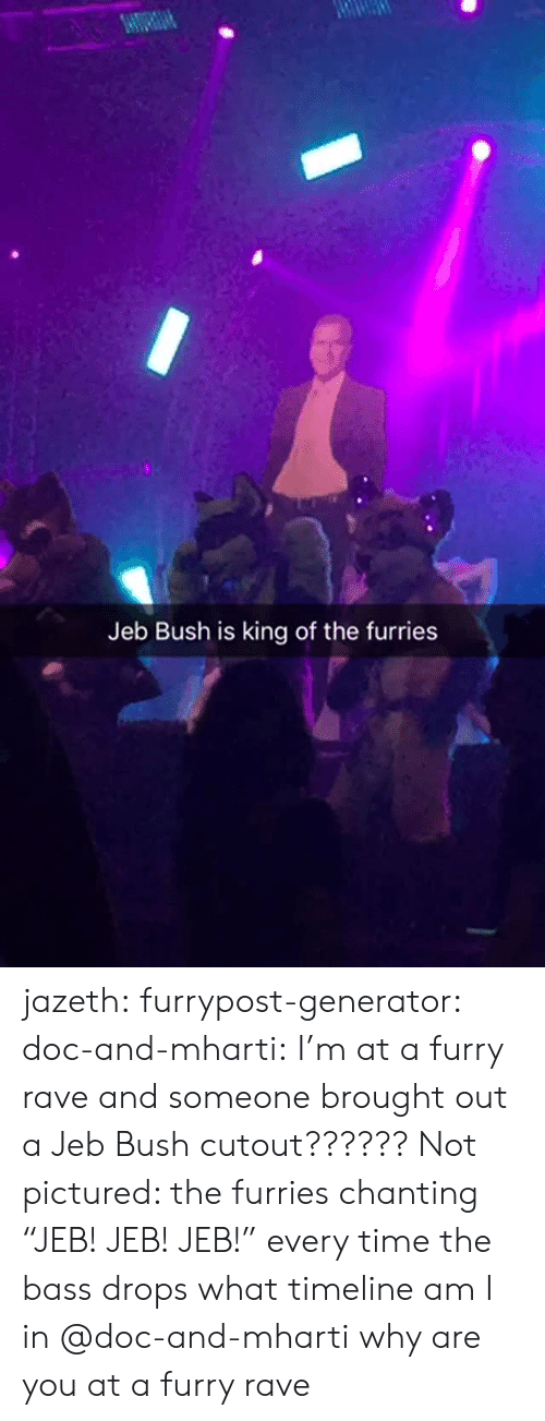 """Bass Drops: Jeb Bush is king of the furries jazeth: furrypost-generator:  doc-and-mharti: I'm at a furry rave and someone brought out a Jeb Bush cutout?????? Not pictured: the furries chanting """"JEB! JEB! JEB!"""" every time the bass drops what timeline am I in   @doc-and-mharti why are you at a furry rave"""
