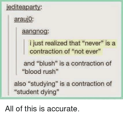 """Rush, Never, and Blush: jediteaparty  araui0:  aangnog:  i just realized that """"never"""" is a  contraction of """"not ever""""  and """"blush"""" is a contraction of  """"blood rush""""  also """"studying"""" is a contraction of  """"student dying"""" All of this is accurate."""