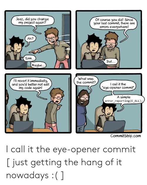 "Change, Simple, and Eye: Jeez, did you change  my project again?  Of course you did! Since  your last commit, there are  emors everywhere!  Ah?  But  Maybe..  What was  the commit?  I'll revert it immediatiy,  and you'd better not edit  my code again!  I call it the  ""eye-opener commit""  A simple  error_reporting(E_ALL);  CommitStrip.com I call it the eye-opener commit [ just getting the hang of it nowadays :( ]"