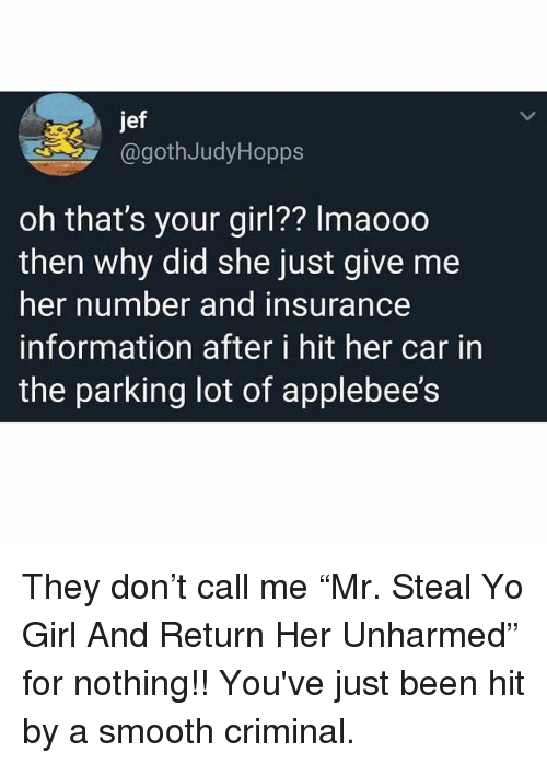 """Memes, Smooth, and Smooth Criminal: jef  @gothJudyHopps  oh that's your girl?? Imaooo  then why did she just give me  her number and insurance  information after i hit her car in  the parking lot of applebee's They don't call me """"Mr. Steal Yo Girl And Return Her Unharmed"""" for nothing!! You've just been hit by a smooth criminal."""