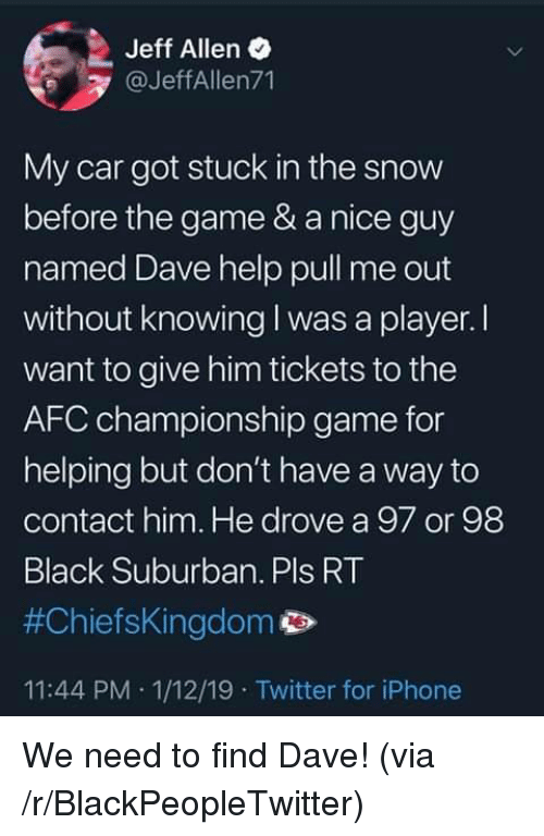 Afc Championship: Jeff Allen  @JeffAllen71  My car got stuck in the snow  before the game & a nice guy  named Dave help pull me out  without knowing I was a player. I  want to give him tickets to the  AFC championship game for  helping but don't have a way to  contact him. He drove a 97 or 98  Black Suburban. Pls RT  #ChiefsKingdom p>  11:44 PM 1/12/19 Twitter for iPhone We need to find Dave! (via /r/BlackPeopleTwitter)