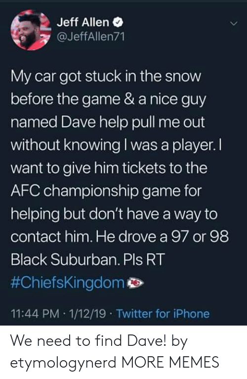 Afc Championship: Jeff Allen  @JeffAllen71  My car got stuck in the snow  before the game & a nice guy  named Dave help pull me out  without knowing I was a player. I  want to give him tickets to the  AFC championship game for  helping but don't have a way to  contact him. He drove a 97 or 98  Black Suburban. Pls RT  #ChiefsKingdom p>  11:44 PM 1/12/19 Twitter for iPhone We need to find Dave! by etymologynerd MORE MEMES