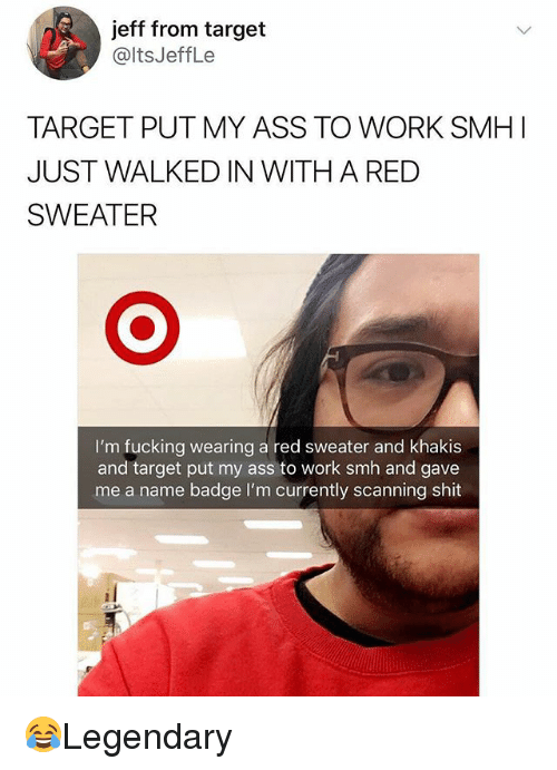Ass, Fucking, and Memes: jeff from target  @ltsJeffLe  TARGET PUT MY ASS TO WORK SMH I  JUST WALKED IN WITH A RED  SWEATER  I'm fucking wearing a red sweater and khakis  and target put my ass to work smh and gave  me a name badge l'm currently scanning shit 😂Legendary