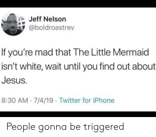 Iphone, Jesus, and Twitter: Jeff Nelson  @boldroastrev  If you're mad that The Little Mermaid  isn't white, wait until you find out about  Jesus.  8:30 AM 7/4/19 Twitter for iPhone People gonna be triggered