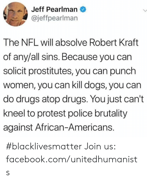 Black Lives Matter, Dogs, and Drugs: Jeff Pearlman  @jeffpearlman  The NFL will absolve Robert Kraft  of any/all sins. Because you can  solicit prostitutes, you can punch  women, you can kill dogs, you can  do drugs atop drugs. You just can't  kneel to protest police brutality  against African-Americans. #blacklivesmatter Join us: facebook.com/unitedhumanists
