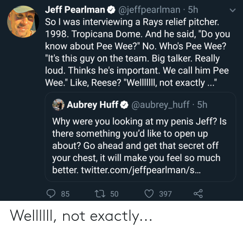 """aubrey: Jeff Pearlman O @jeffpearlman · 5h  So I was interviewing a Rays relief pitcher.  1998. Tropicana Dome. And he said, """"Do you  know about Pee Wee?"""" No. Who's Pee Wee?  """"It's this guy on the team. Big talker. Really  loud. Thinks he's important. We call him Pee  Wee."""" Like, Reese? """"WellIII, not exactly ...'  Aubrey Huff O @aubrey_huff · 5h  Why were you looking at my penis Jeff? Is  there something you'd like to open up  about? Go ahead and get that secret off  your chest, it will make you feel so much  better. twitter.com/jeffpearlman/s..  2] 50  85  397 Wellllll, not exactly..."""