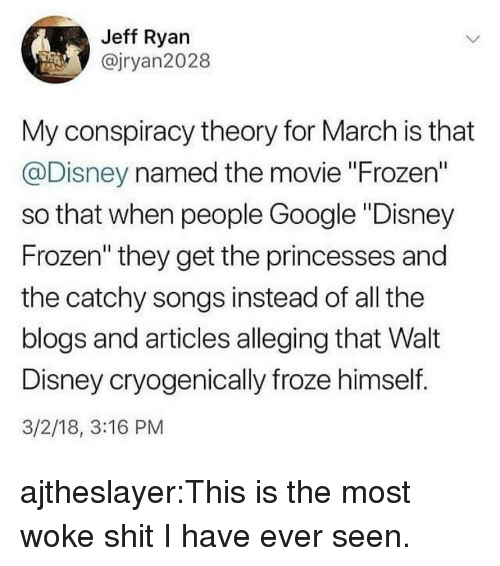 """princesses: Jeff Ryan  @jryan2028  My conspiracy theory for March is that  @Disney named the movie """"Frozen""""  so that when people Google """"Disney  Frozen"""" they get the princesses and  the catchy songs instead of all the  blogs and articles alleging that Walt  Disney cryogenically froze himself.  3/2/18, 3:16 PM ajtheslayer:This is the most woke shit I have ever seen."""