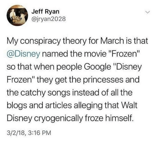 """princesses: Jeff Ryan  @jryan2028  My conspiracy theory for March is that  @Disney named the movie """"Frozen""""  so that when people Google """"Disney  Frozen"""" they get the princesses and  the catchy songs instead of all the  blogs and articles alleging that Walt  Disney cryogenically froze himself.  3/2/18, 3:16 PM"""