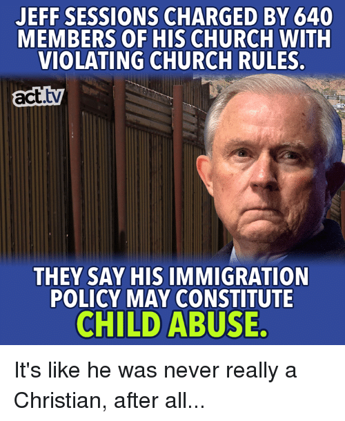 Church, Memes, and Immigration: JEFF SESSIONS CHARGED BY 640  MEMBERS OF HIS CHURCH WITH  VIOLATING CHURCH RULES  acttv  THEY SAY HIS IMMIGRATION  POLICY MAY CONSTITUTE  CHILD ABUSE. It's like he was never really a Christian, after all...