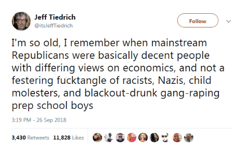 Drunk, School, and Gang: Jeff Tiedrich  @itsJeffTiedrich  Follow  Im so old, I remernber when mainstrearn  Republicans were beasically deceni p(or) e  with differing views on economics, and not a  festoring fuckiangle of racisis, Navis, child  molesters, and blackout-drunk gang-raping  prep school boys  3:19 PM - 26 Sep 2018  3430 Retweets 11.828 Likes