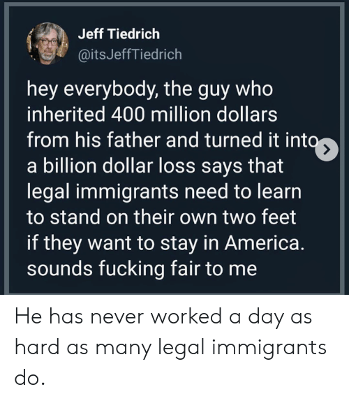 America, Never, and Feet: Jeff Tiedrich  @itsJeffTiedrich  hey everybody, the guy who  inherited 400 million dollars  from his father and turned it into  a billion dollar loss says that  legal immigrants need to learn  to stand on their own two feet  if they want to stay in America.  sounds fucking fair to me He has never worked a day as hard as many legal immigrants do.