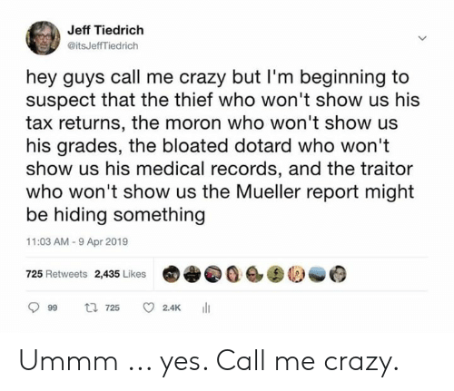 Crazy, Memes, and 🤖: Jeff Tiedrich  @itsJeffTiedrich  hey guys call me crazy but I'm beginning to  suspect that the thief who won't show us his  tax returns, the moron who won't show us  his grades, the bloated dotard who won't  show us his medical records, and the traitor  who won't show us the Mueller report might  be hiding something  11:03 AM-9 Apr 2019  725 Retweets 2,435 Likes0  999 725 C 2.4K 111 Ummm ... yes. Call me crazy.