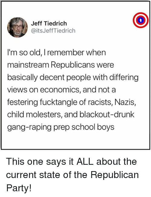 Drunk, Memes, and Party: Jeff Tiedrich  @itsJeffTiedrich  I'm so old, I remember when  mainstream Republicans were  basically decent people with differing  views on economics, and nota  festering fucktangle of racists, Nazis,  child molesters, and blackout-drunk  gang-raping prep school boys This one says it ALL about the current state of the Republican Party!
