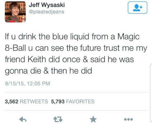 Dank, Future, and Blue: Jeff Wysaski  @pleatedjeans  If u drink the blue liquid from a Magic  8-Ball u can see the future trust me my  friend Keith did once & said he was  gonna die & then he did  9/15/15, 12:05 PM  3,562 RETWEETS 5,793 FAVORITES