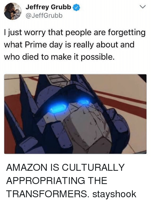 Dieded: Jeffrey Grubb  @JeffGrubb  I just worry that people are forgetting  what Prime day is really about and  who died to make it possible. AMAZON IS CULTURALLY APPROPRIATING THE TRANSFORMERS. stayshook