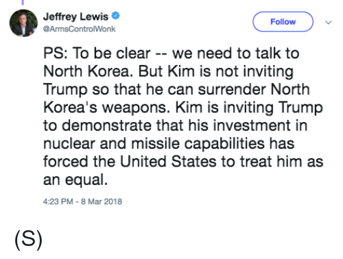 North Korea, Trump, and United: Jeffrey Lewis  Follow  ArmsControlWonk  PS: To be clear - we need to talk to  North Korea. But Kim is not inviting  Trump so that he can surrender North  Korea's weapons. Kim is inviting Trump  to demonstrate that his investment in  nuclear and missile capabilities has  forced the United States to treat him as  an equal  4:23 PM-8 Mar 2018 (S)