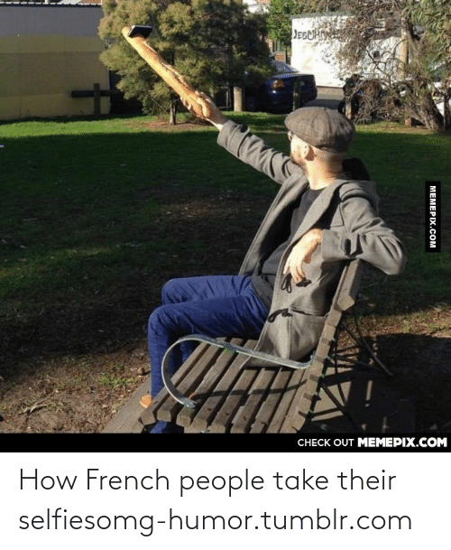 French People: JEGUHIN  КИС  CНЕCK OUT MЕМЕРIХ.COM  MEMEPIX.COM How French people take their selfiesomg-humor.tumblr.com