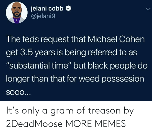 """Dank, Memes, and Target: jelani cobb  @jelani9  The feds request that Michael Cohen  get 3.5 years is being referred to as  """"substantial time"""" but black people do  longer than that for weed posssesion It's only a gram of treason by 2DeadMoose MORE MEMES"""