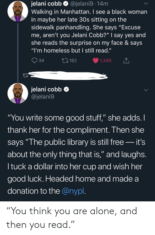 "Her Good: jelani cobb  Walking in Manhattan. I see a black woman  in maybe her late 30s sitting on the  sidewalk panhandling. She says ""Excuse  me, aren't you Jelani Cobb?"" 