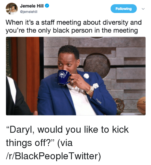Staff Meeting: Jemele Hill  @jemelehil  Following  When it's a staff meeting about diversity and  you're the only black person in the meeting <p>&ldquo;Daryl, would you like to kick things off?&rdquo; (via /r/BlackPeopleTwitter)</p>
