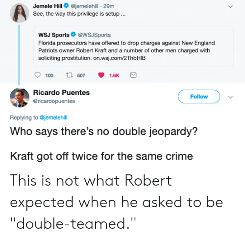 "Blackpeopletwitter, Crime, and England: Jemele Hill@jemelehill - 29m  See, the way this privilege is setup...  WSJ Sports@WSJSports  Florida prosecutors have offered to drop charges against New England  Patriots owner Robert Kraft and a number of other men charged with  soliciting prostitution. on.wsj.com/2ThbHIEB  Ricardo Puentes  @ricardopuentes  Follow  Replying to @jemelehill  Who says there's no double jeopardy?  Kraft got off twice for the same crime This is not what Robert expected when he asked to be ""double-teamed."""