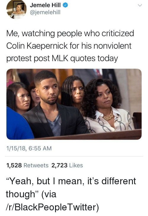 """Blackpeopletwitter, Colin Kaepernick, and Protest: Jemele Hill  @jemelehill  Me, watching people who criticized  Colin Kaepernick for his nonviolent  protest post MLK quotes today  1/15/18, 6:55 AM  1,528 Retweets 2,723 Likes <p>""""Yeah, but I mean, it's different though"""" (via /r/BlackPeopleTwitter)</p>"""