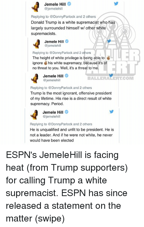 Trumped: Jemele Hill  @jemelehill  Replying to @DonnyParlock and 2 others  Donald Trump is a white supremacist who has  largely surrounded himself w/ other white  supremacists  Jemele Hill  @jemelehill  Replying to @DonnyParlock and 2 others  The height of white privilege is being able to  ignore his white supremacy, because it's of  no threat to you. Well, it's a threat to me  ERT  Jemele Hill  @jemelehill  BALLERALERTCOM  Replying to DonnyParlock and 2 others  Trump is the most ignorant, offensive president  of my lifetime. His rise is a direct result of white  supremacy. Period  Jemele Hill  @jemelehill  Replying to DonnyParlock and 2 others  He is unqualified and unfit to be president. He is  not a leader. And if he were not white, he never  would have been elected ESPN's JemeleHill is facing heat (from Trump supporters) for calling Trump a white supremacist. ESPN has since released a statement on the matter (swipe)