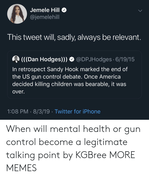 debate: Jemele Hill  @jemelehill  This tweet will, sadly, always be relevant.  (((Dan Hodges)))  @DPJHodges 6/19/15  In retrospect Sandy Hook marked the end of  the US gun control debate. Once America  decided killing children was bearable, it was  over.  1:08 PM 8/3/19 Twitter for iPhone When will mental health or gun control become a legitimate talking point by KGBree MORE MEMES