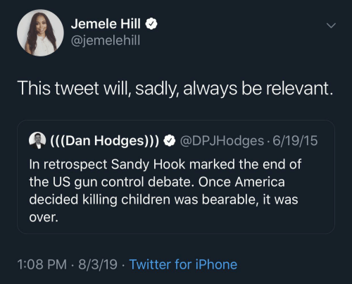 debate: Jemele Hill  @jemelehill  This tweet will, sadly, always be relevant.  (((Dan Hodges))) O @DPJHodges 6/19/15  In retrospect Sandy Hook marked the end of  the US gun control debate. Once America  decided killing children was bearable, it was  over.  1:08 PM · 8/3/19 · Twitter for iPhone