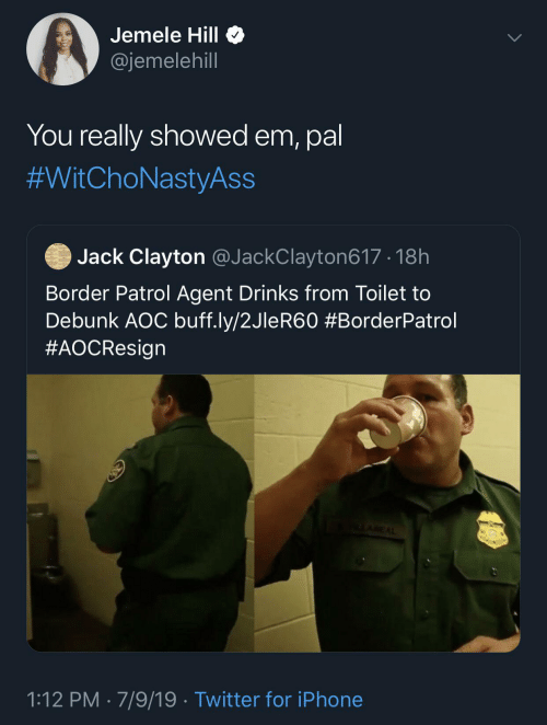 Iphone, Twitter, and Jemele Hill: Jemele Hill O  @jemelehill  You really showed em, pal  #WitChoNastyAss  Jack Clayton @JackClayton617 · 18h  Border Patrol Agent Drinks from Toilet to  Debunk AOC buff.ly/2JleR60 #BorderPatrol  #AOCResign  ALAREAL  1:12 PM · 7/9/19 · Twitter for iPhone
