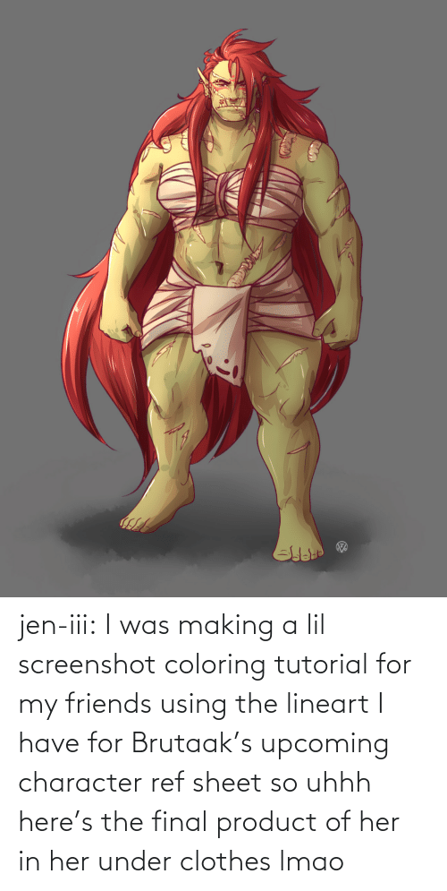 character: jen-iii:  I was making a lil screenshot coloring tutorial for my friends using the lineart I have for Brutaak's upcoming character ref sheet so uhhh here's the final product of her in her under clothes lmao