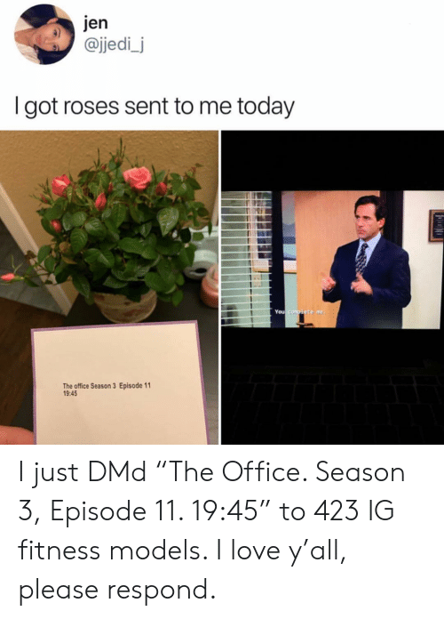 """Jedi, Love, and Memes: jen  @jedi_j  I got roses sent to me today  You  The office Season 3 Episode 11  9:45 I just DMd """"The Office. Season 3, Episode 11. 19:45"""" to 423 IG fitness models. I love y'all, please respond."""