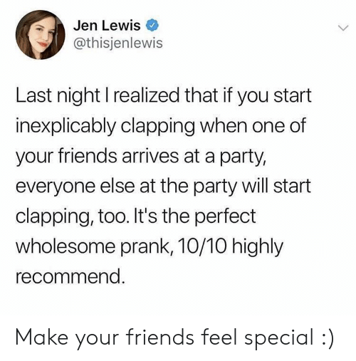 Friends, Party, and Prank: Jen Lewis  @thisjenlewis  Last night I realized that if you start  inexplicably clapping when one of  your friends arrives at a party,  everyone else at the party will start  clapping, too. It's the perfect  wholesome prank, 10/10 highly  recommend. Make your friends feel special :)