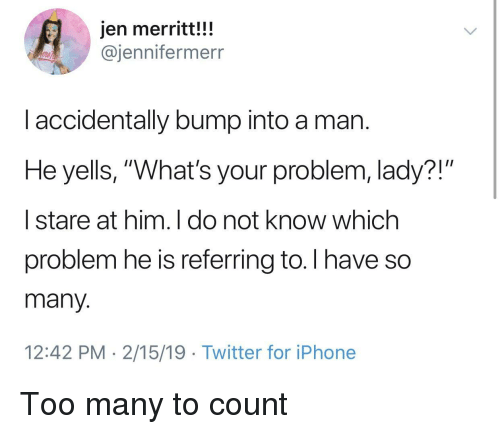 """Iphone, Twitter, and Him: jen merritt!!!  @jennifermerr  l accidentally bump into a man  He yells, """"What's your problem, lady?!""""  
