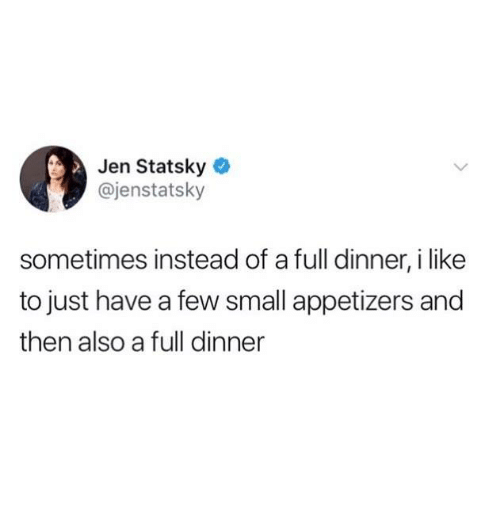 Humans of Tumblr, Like, and I Like: Jen Statsky  @jenstatsky  sometimes instead of a full dinner, i like  to just have a few small appetizers and  then also a full dinner
