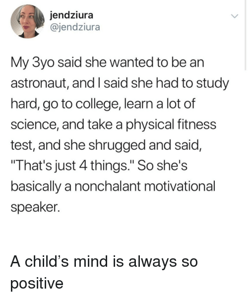 """nonchalant: jendziura  @jendziura  My 3yo said she wanted to be an  astronaut, and I said she had to study  hard, go to college, learn a lot of  science, and take a physical fitness  test, and she shrugged and said,  That's just 4 things."""" So she's  basically a nonchalant motivational  speaker. <p>A child's mind is always so positive</p>"""