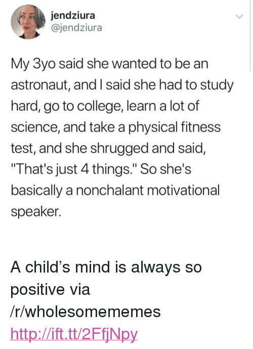 """nonchalant: jendziura  @jendziura  My 3yo said she wanted to be an  astronaut, and I said she had to study  hard, go to college, learn a lot of  science, and take a physical fitness  test, and she shrugged and said,  That's just 4 things."""" So she's  basically a nonchalant motivational  speaker. <p>A child's mind is always so positive via /r/wholesomememes <a href=""""http://ift.tt/2FfjNpy"""">http://ift.tt/2FfjNpy</a></p>"""