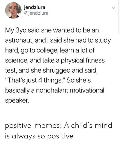 """nonchalant: jendziura  @jendziura  My 3yo said she wanted to be an  astronaut, and I said she had to study  hard, go to college, learn a lot of  science, and take a physical fitness  test, and she shrugged and said,  That's just 4 things."""" So she's  basically a nonchalant motivational  speaker. positive-memes:  A child's mind is always so positive"""