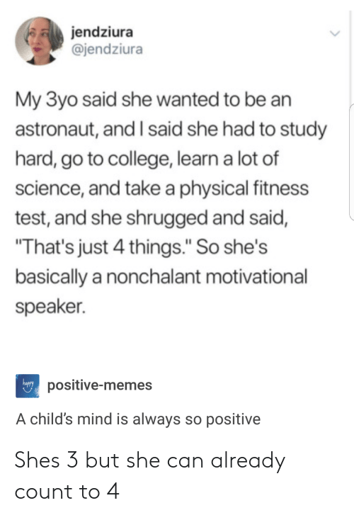 """nonchalant: jendziura  @jendziura  My 3yo said she wanted to be an  astronaut, and I said she had to study  hard, go to college, learn a lot of  science, and take a physical fitness  test, and she shrugged and said,  That's just 4 things."""" So she's  basically a nonchalant motivational  speaker.  happy  positive-memes  A child's mind is always so positive Shes 3 but she can already count to 4"""